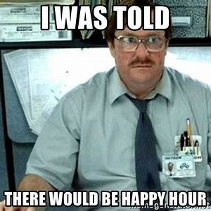 i was told there would be happy hour